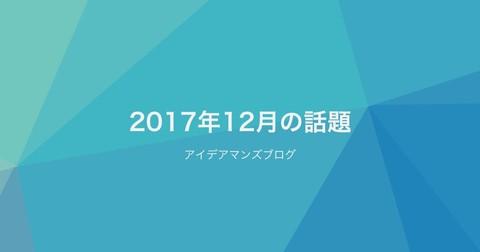 2018年もアイデアマンズブログは、さまざまな情報を発信していきます!月刊アイデアマンズブログ 2017年12月の人気ブログ記事はこれだ!
