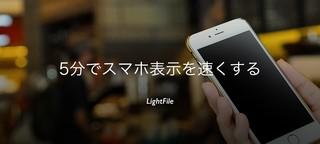 たった5分でスマホ表示を速くして!シンプルでかんたんなLightFileなら、それできちゃいます。画像が軽くなれば表示は速くなる!